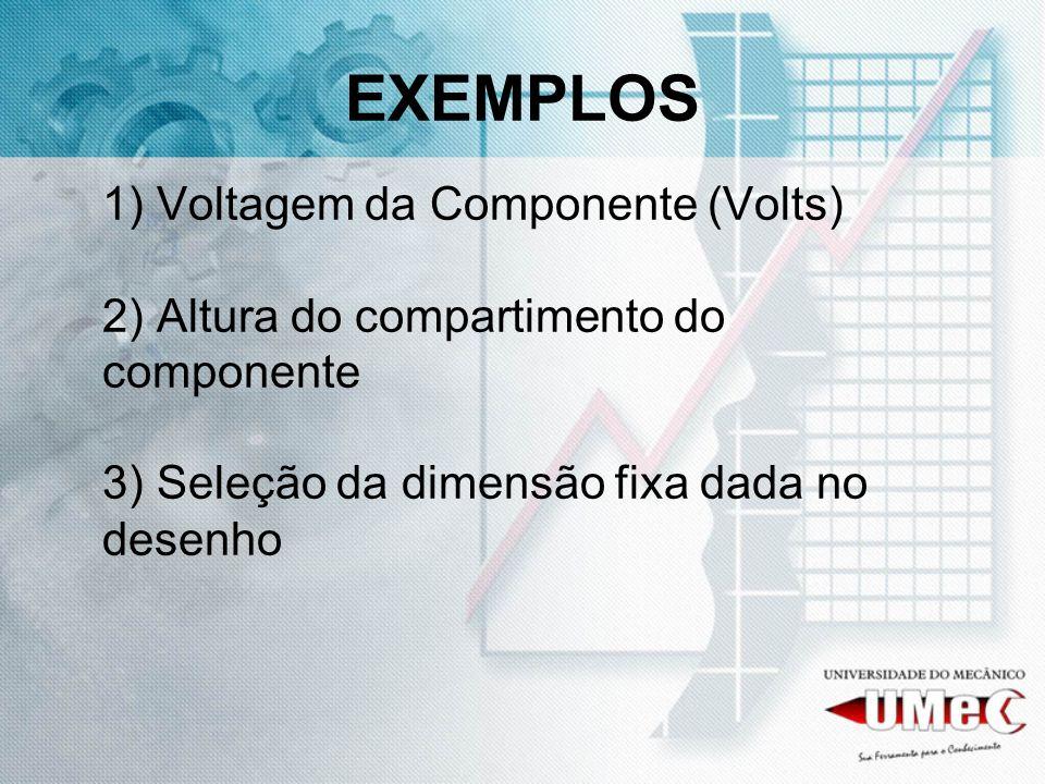 EXEMPLOS 1) Voltagem da Componente (Volts) 2) Altura do compartimento do componente 3) Seleção da dimensão fixa dada no desenho.