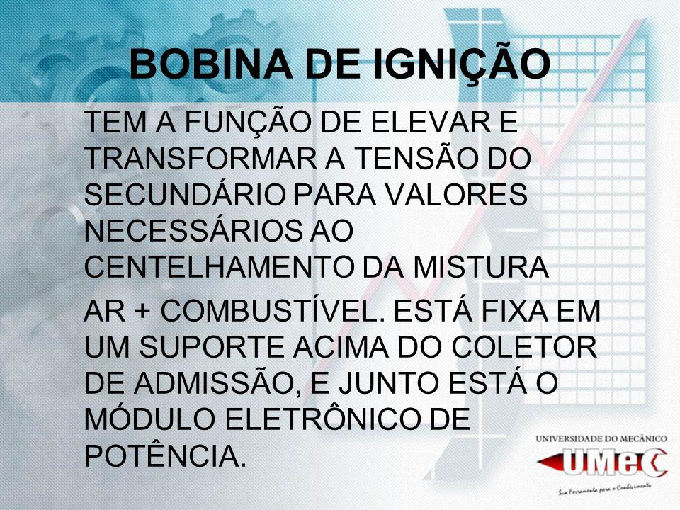 BOBINA DE IGNIÇÃOTEM A FUNÇÃO DE ELEVAR E TRANSFORMAR A TENSÃO DO SECUNDÁRIO PARA VALORES NECESSÁRIOS AO CENTELHAMENTO DA MISTURA.