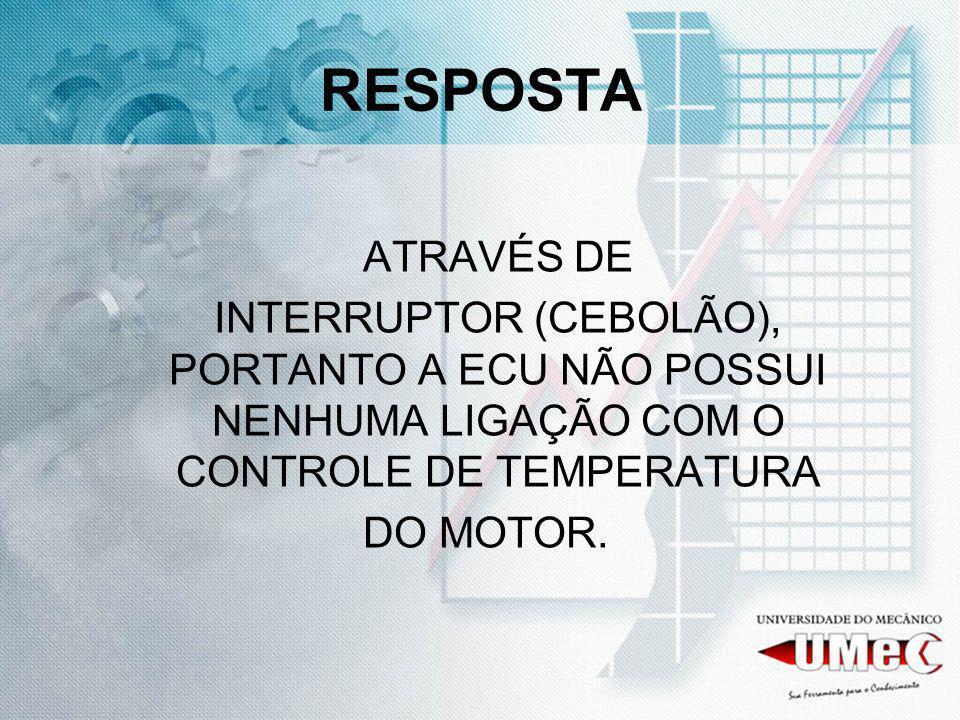 RESPOSTA ATRAVÉS DE. INTERRUPTOR (CEBOLÃO), PORTANTO A ECU NÃO POSSUI NENHUMA LIGAÇÃO COM O CONTROLE DE TEMPERATURA.