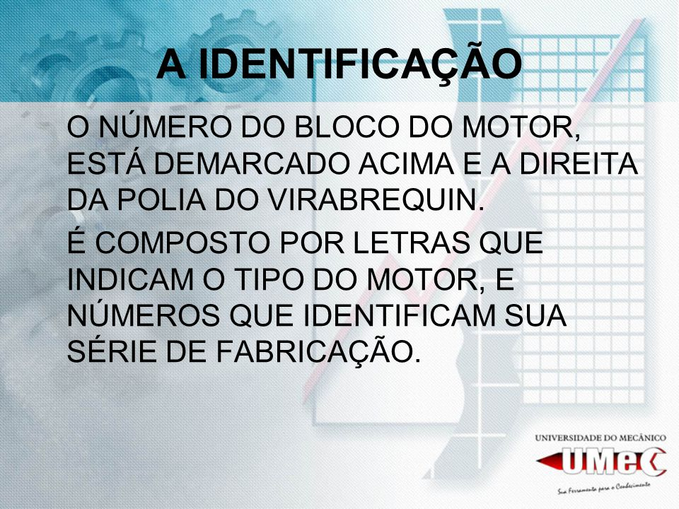 A IDENTIFICAÇÃO O NÚMERO DO BLOCO DO MOTOR, ESTÁ DEMARCADO ACIMA E A DIREITA DA POLIA DO VIRABREQUIN.