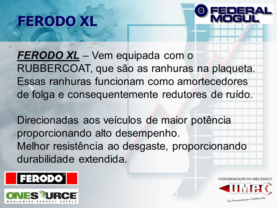 FERODO XL FERODO XL – Vem equipada com o RUBBERCOAT, que são as ranhuras na plaqueta.