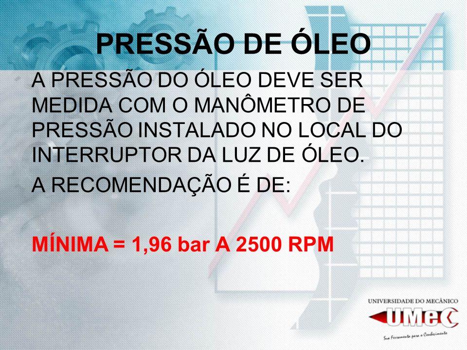 PRESSÃO DE ÓLEOA PRESSÃO DO ÓLEO DEVE SER MEDIDA COM O MANÔMETRO DE PRESSÃO INSTALADO NO LOCAL DO INTERRUPTOR DA LUZ DE ÓLEO.
