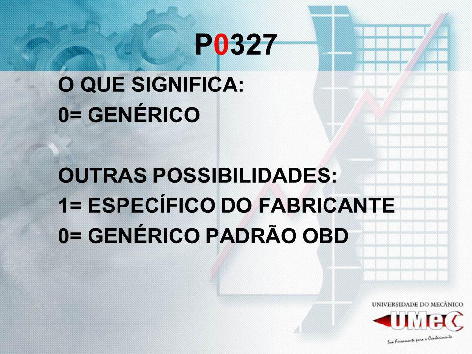 P0327 O QUE SIGNIFICA: 0= GENÉRICO OUTRAS POSSIBILIDADES: