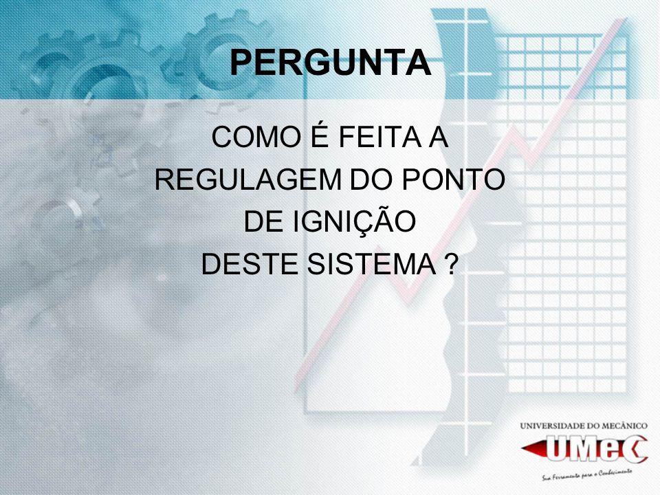 PERGUNTA COMO É FEITA A REGULAGEM DO PONTO DE IGNIÇÃO DESTE SISTEMA