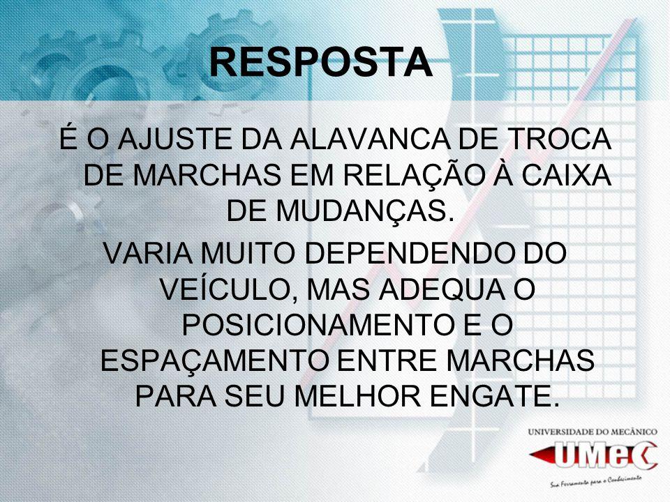 RESPOSTA É O AJUSTE DA ALAVANCA DE TROCA DE MARCHAS EM RELAÇÃO À CAIXA DE MUDANÇAS.