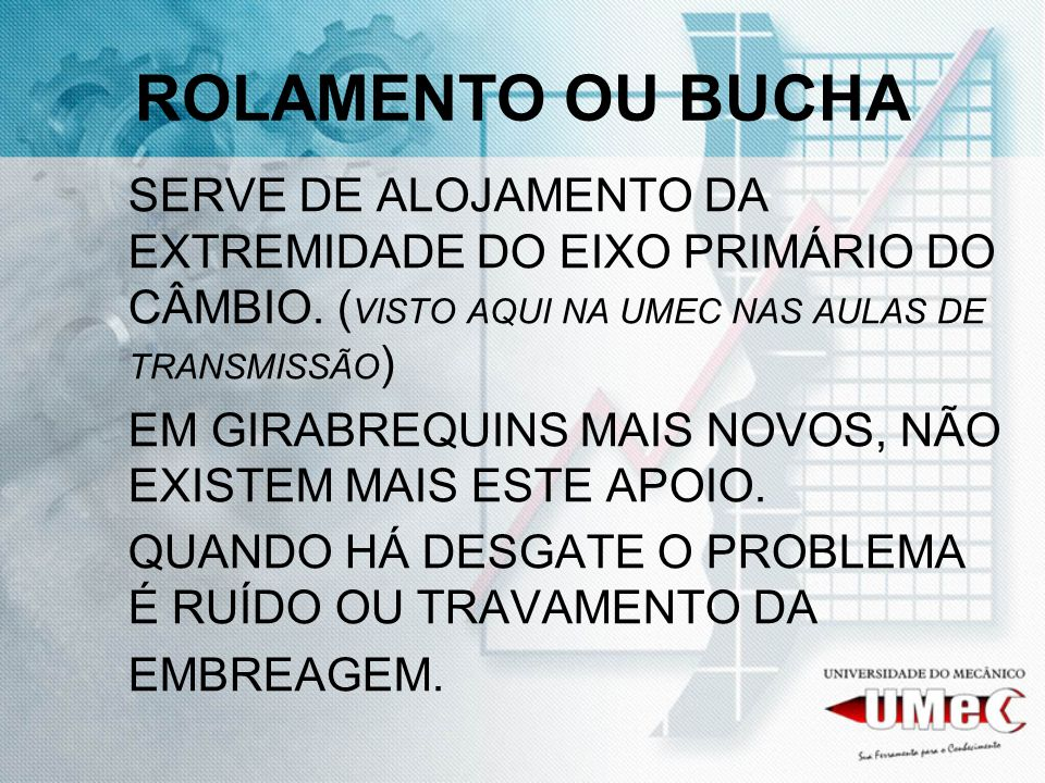 ROLAMENTO OU BUCHA SERVE DE ALOJAMENTO DA EXTREMIDADE DO EIXO PRIMÁRIO DO CÂMBIO. (VISTO AQUI NA UMEC NAS AULAS DE TRANSMISSÃO)
