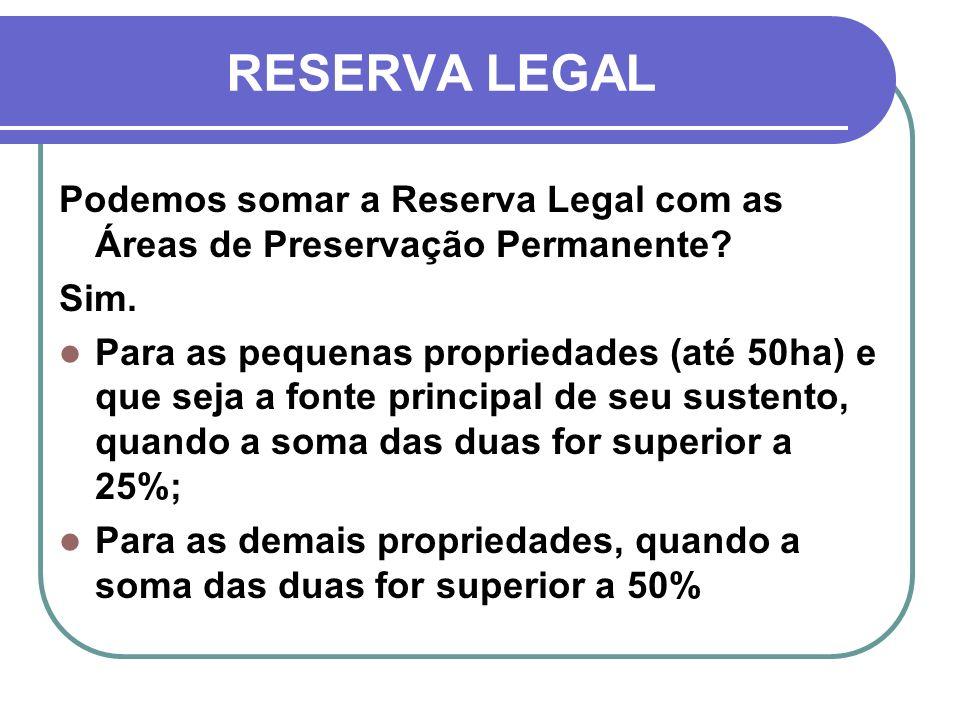 RESERVA LEGAL Podemos somar a Reserva Legal com as Áreas de Preservação Permanente Sim.