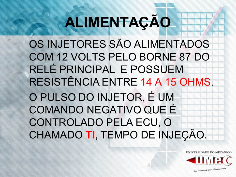 ALIMENTAÇÃO OS INJETORES SÃO ALIMENTADOS COM 12 VOLTS PELO BORNE 87 DO RELÉ PRINCIPAL E POSSUEM RESISTÊNCIA ENTRE 14 A 15 OHMS.