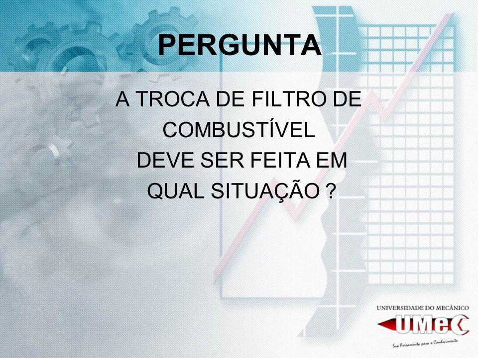 PERGUNTA A TROCA DE FILTRO DE COMBUSTÍVEL DEVE SER FEITA EM
