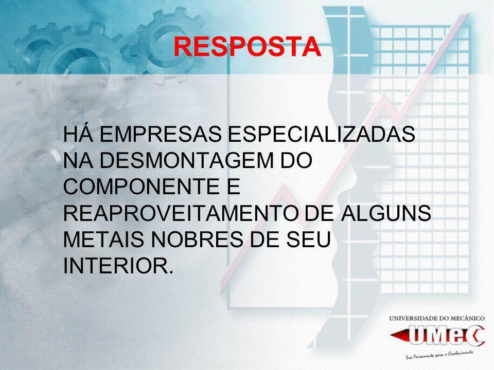 RESPOSTA HÁ EMPRESAS ESPECIALIZADAS NA DESMONTAGEM DO COMPONENTE E REAPROVEITAMENTO DE ALGUNS METAIS NOBRES DE SEU INTERIOR.