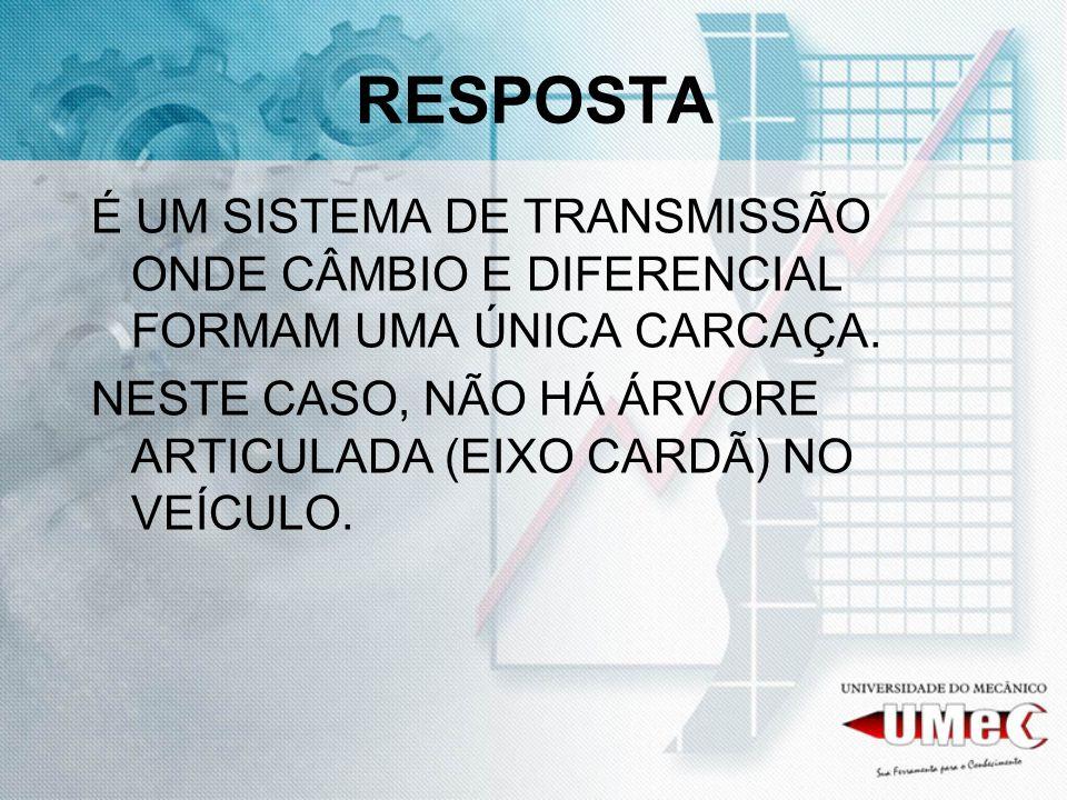 RESPOSTA É UM SISTEMA DE TRANSMISSÃO ONDE CÂMBIO E DIFERENCIAL FORMAM UMA ÚNICA CARCAÇA.