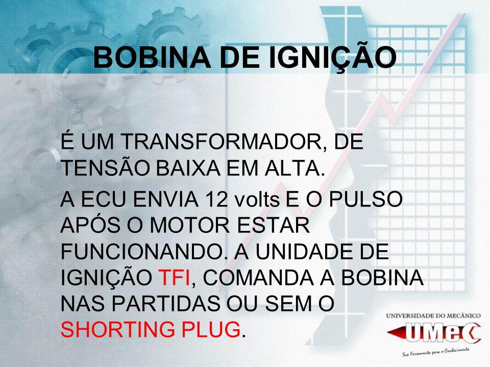 BOBINA DE IGNIÇÃO É UM TRANSFORMADOR, DE TENSÃO BAIXA EM ALTA.