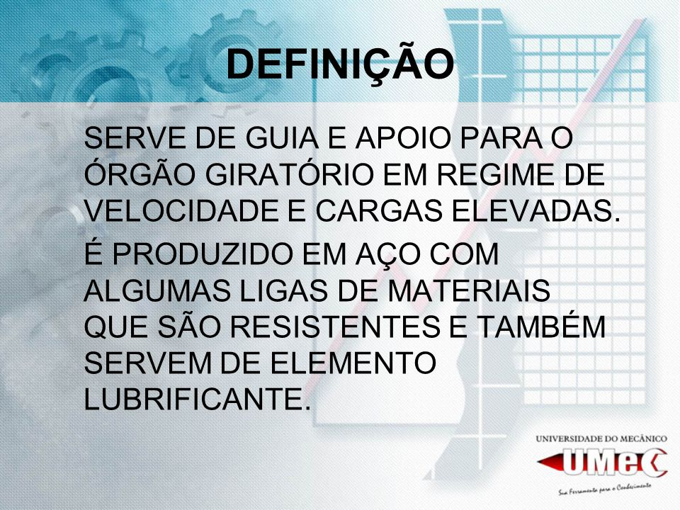 DEFINIÇÃO SERVE DE GUIA E APOIO PARA O ÓRGÃO GIRATÓRIO EM REGIME DE VELOCIDADE E CARGAS ELEVADAS.