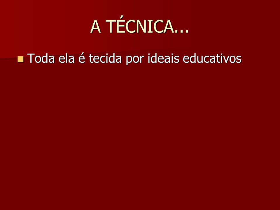 A TÉCNICA... Toda ela é tecida por ideais educativos