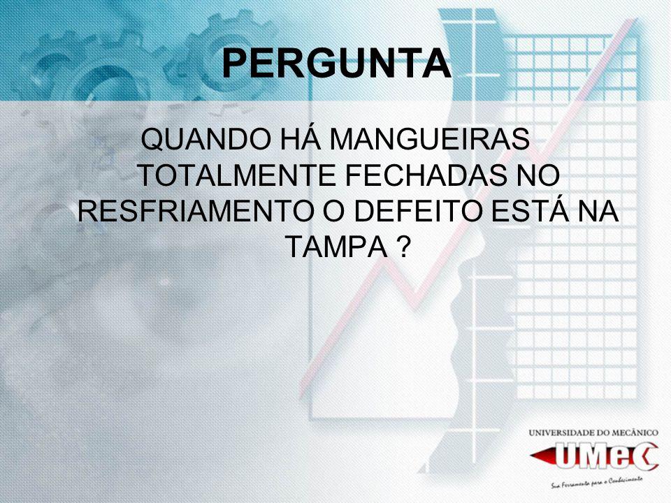 PERGUNTA QUANDO HÁ MANGUEIRAS TOTALMENTE FECHADAS NO RESFRIAMENTO O DEFEITO ESTÁ NA TAMPA