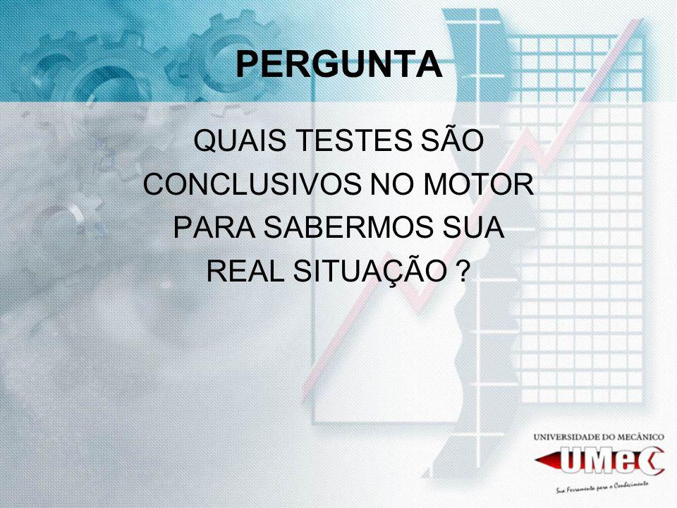 PERGUNTA QUAIS TESTES SÃO CONCLUSIVOS NO MOTOR PARA SABERMOS SUA