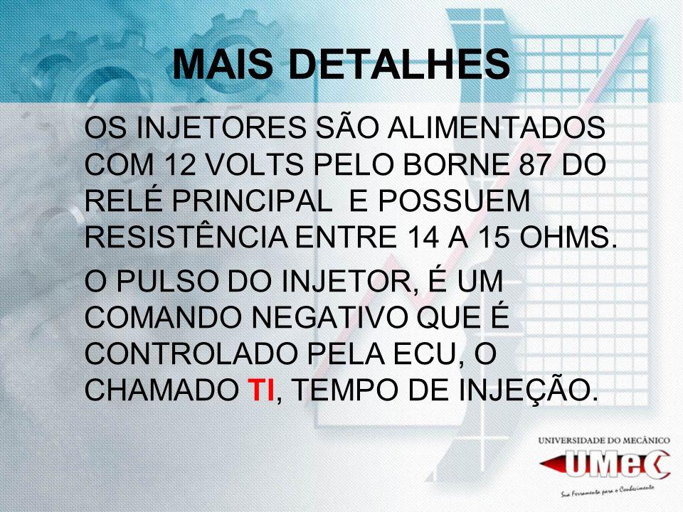 MAIS DETALHES OS INJETORES SÃO ALIMENTADOS COM 12 VOLTS PELO BORNE 87 DO RELÉ PRINCIPAL E POSSUEM RESISTÊNCIA ENTRE 14 A 15 OHMS.
