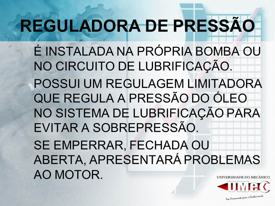 REGULADORA DE PRESSÃO É INSTALADA NA PRÓPRIA BOMBA OU NO CIRCUITO DE LUBRIFICAÇÃO.