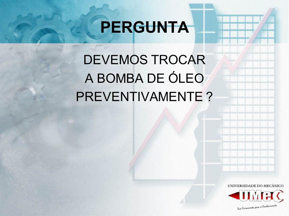 PERGUNTA DEVEMOS TROCAR A BOMBA DE ÓLEO PREVENTIVAMENTE