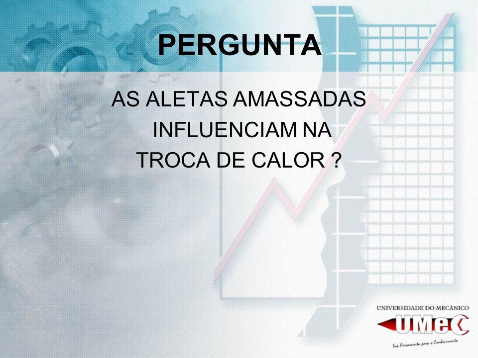PERGUNTA AS ALETAS AMASSADAS INFLUENCIAM NA TROCA DE CALOR