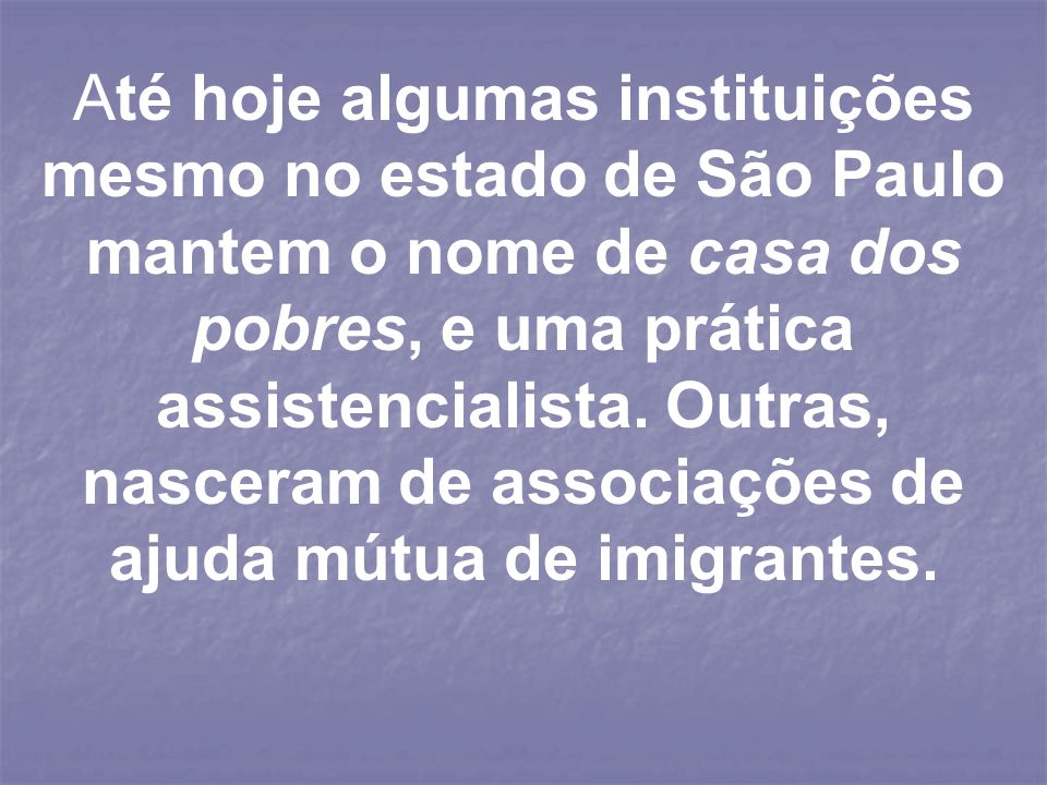 Até hoje algumas instituições mesmo no estado de São Paulo mantem o nome de casa dos pobres, e uma prática assistencialista.