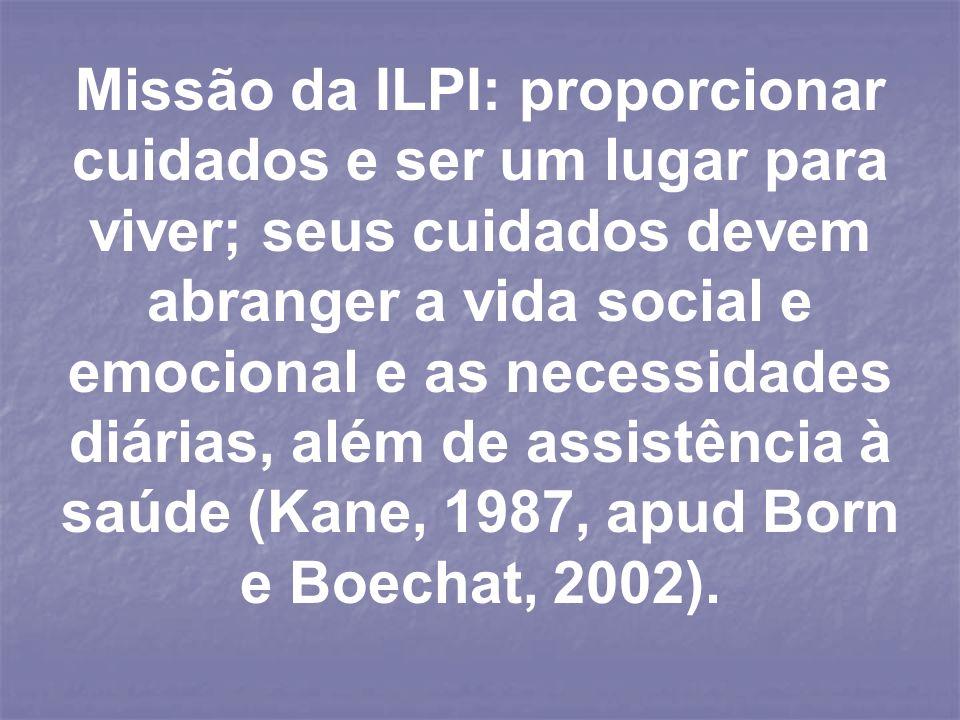 Missão da ILPI: proporcionar cuidados e ser um lugar para viver; seus cuidados devem abranger a vida social e emocional e as necessidades diárias, além de assistência à saúde (Kane, 1987, apud Born e Boechat, 2002).