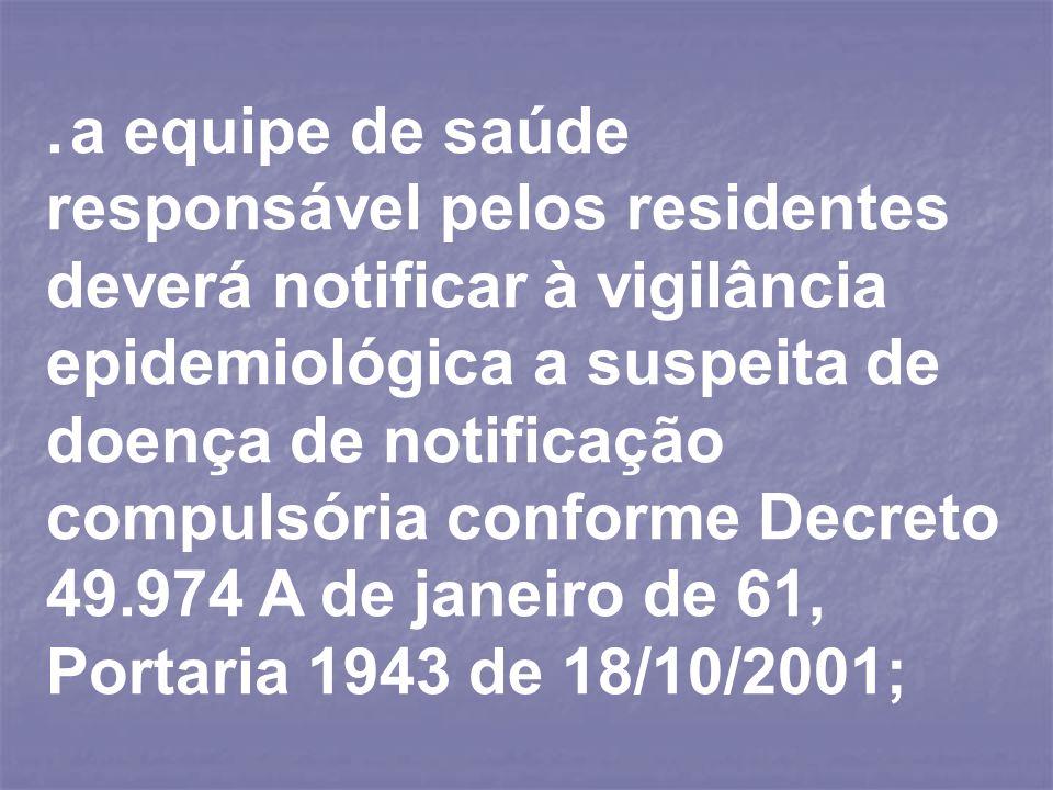 . a equipe de saúde responsável pelos residentes deverá notificar à vigilância epidemiológica a suspeita de doença de notificação compulsória conforme Decreto 49.974 A de janeiro de 61, Portaria 1943 de 18/10/2001;