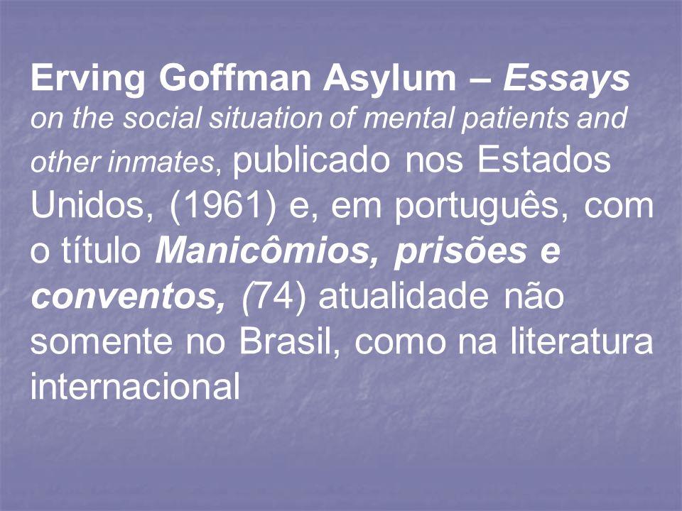Erving Goffman Asylum – Essays on the social situation of mental patients and other inmates, publicado nos Estados Unidos, (1961) e, em português, com o título Manicômios, prisões e conventos, (74) atualidade não somente no Brasil, como na literatura internacional