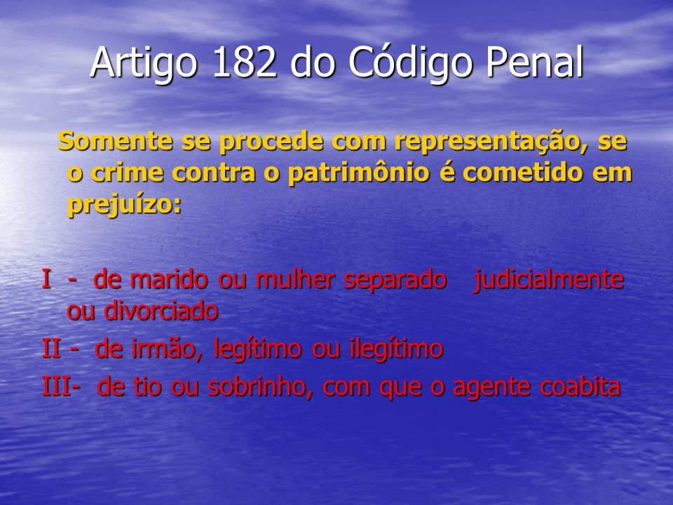 Artigo 182 do Código Penal Somente se procede com representação, se o crime contra o patrimônio é cometido em prejuízo: