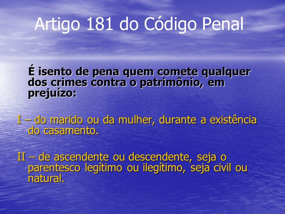 Artigo 181 do Código Penal É isento de pena quem comete qualquer dos crimes contra o patrimônio, em prejuízo: