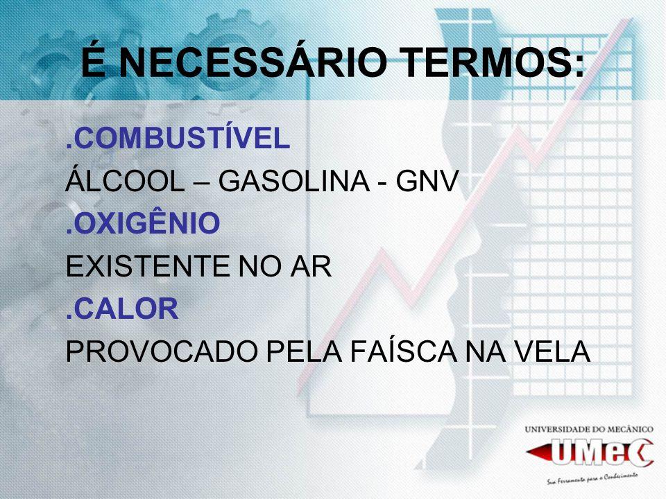 É NECESSÁRIO TERMOS: .COMBUSTÍVEL ÁLCOOL – GASOLINA - GNV .OXIGÊNIO