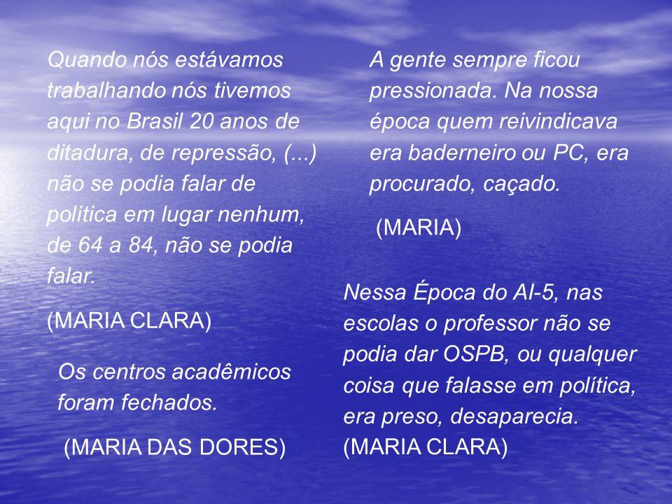 Quando nós estávamos trabalhando nós tivemos aqui no Brasil 20 anos de ditadura, de repressão, (...) não se podia falar de política em lugar nenhum, de 64 a 84, não se podia falar.