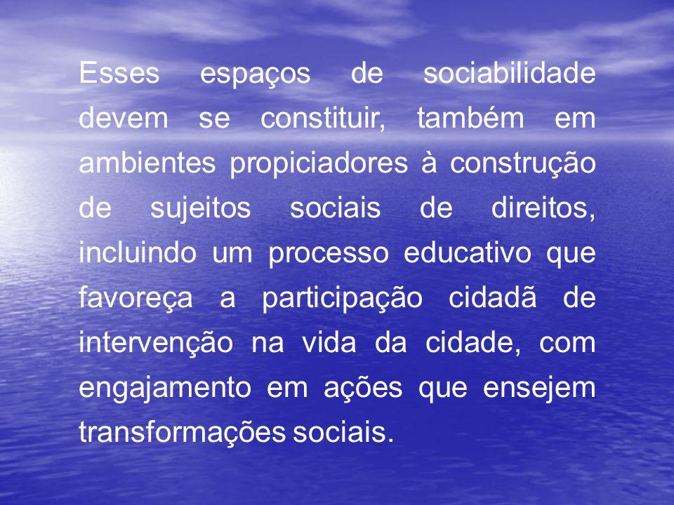 Esses espaços de sociabilidade devem se constituir, também em ambientes propiciadores à construção de sujeitos sociais de direitos, incluindo um processo educativo que favoreça a participação cidadã de intervenção na vida da cidade, com engajamento em ações que ensejem transformações sociais.