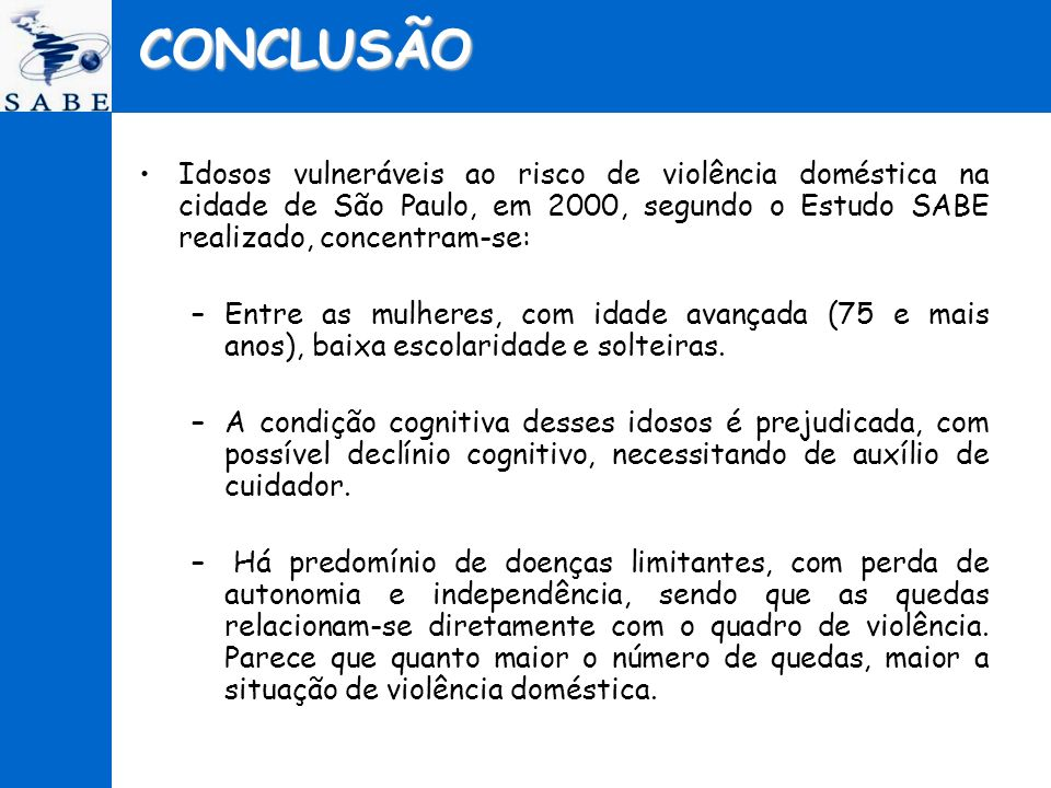 CONCLUSÃO Idosos vulneráveis ao risco de violência doméstica na cidade de São Paulo, em 2000, segundo o Estudo SABE realizado, concentram-se: