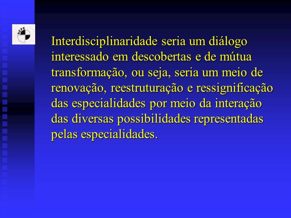 Interdisciplinaridade seria um diálogo interessado em descobertas e de mútua transformação, ou seja, seria um meio de renovação, reestruturação e ressignificação das especialidades por meio da interação das diversas possibilidades representadas pelas especialidades.