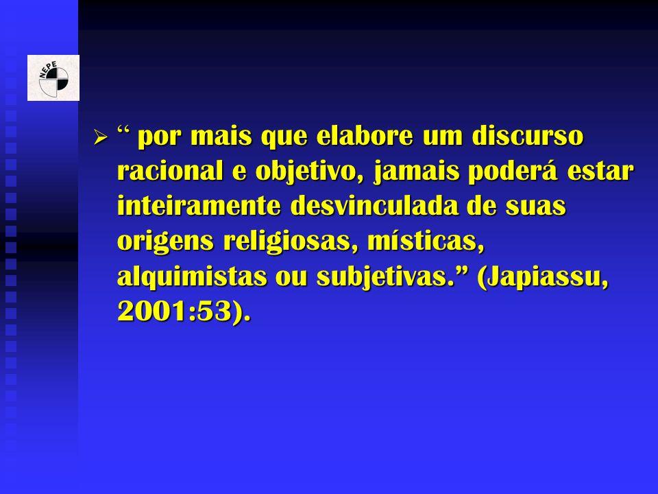 por mais que elabore um discurso racional e objetivo, jamais poderá estar inteiramente desvinculada de suas origens religiosas, místicas, alquimistas ou subjetivas. (Japiassu, 2001:53).