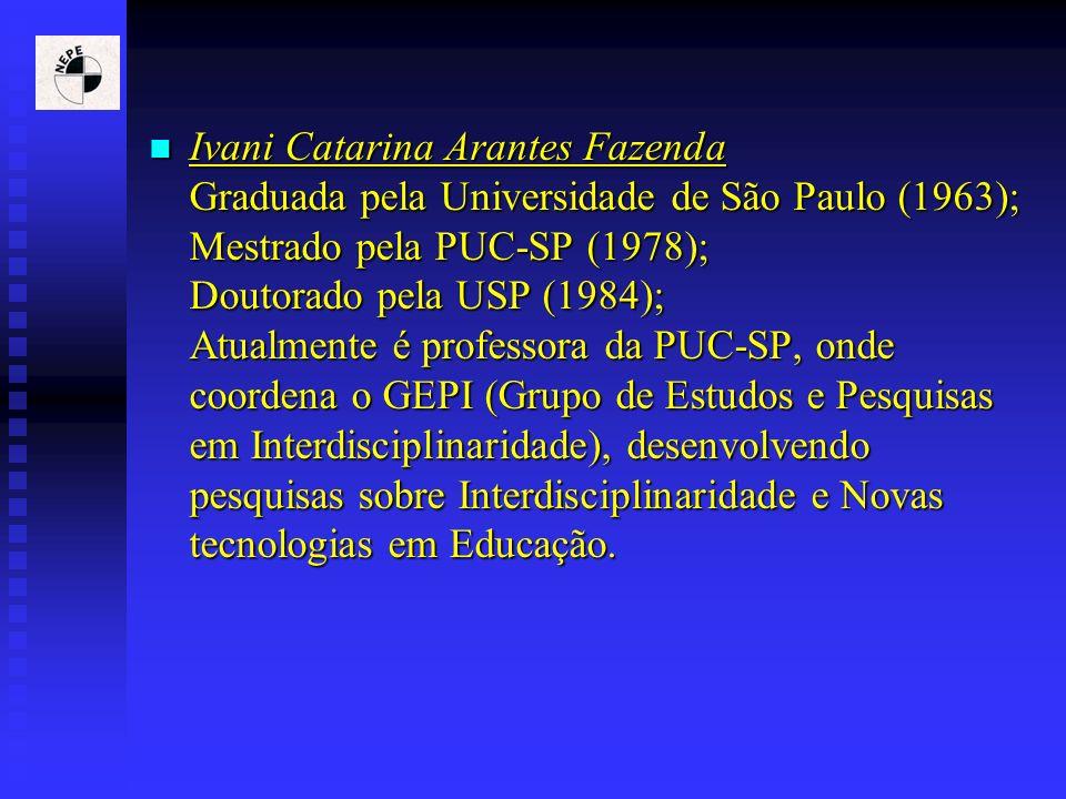 Ivani Catarina Arantes Fazenda Graduada pela Universidade de São Paulo (1963); Mestrado pela PUC-SP (1978); Doutorado pela USP (1984); Atualmente é professora da PUC-SP, onde coordena o GEPI (Grupo de Estudos e Pesquisas em Interdisciplinaridade), desenvolvendo pesquisas sobre Interdisciplinaridade e Novas tecnologias em Educação.