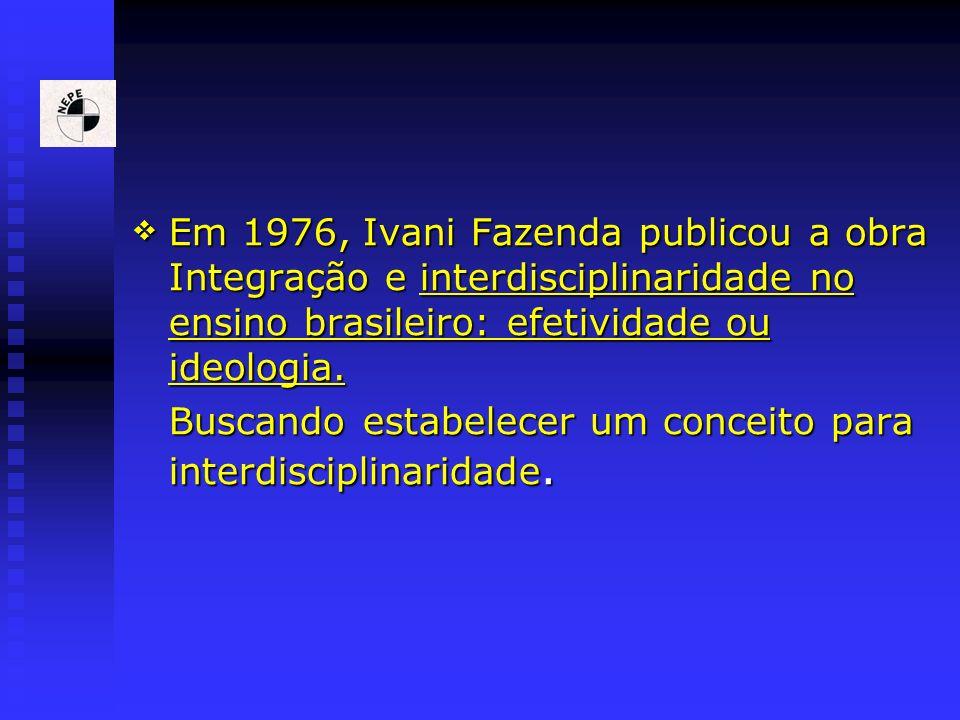 Em 1976, Ivani Fazenda publicou a obra Integração e interdisciplinaridade no ensino brasileiro: efetividade ou ideologia.