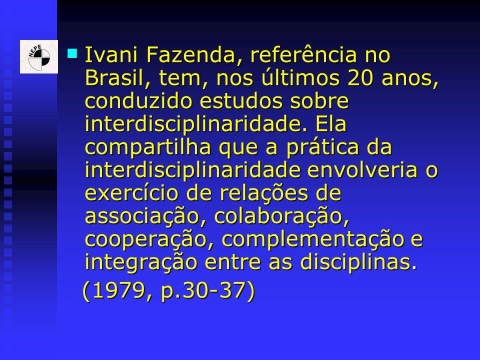 Ivani Fazenda, referência no Brasil, tem, nos últimos 20 anos, conduzido estudos sobre interdisciplinaridade. Ela compartilha que a prática da interdisciplinaridade envolveria o exercício de relações de associação, colaboração, cooperação, complementação e integração entre as disciplinas.