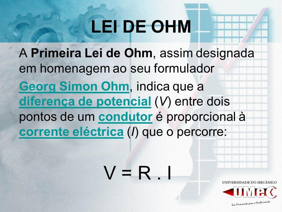 LEI DE OHM A Primeira Lei de Ohm, assim designada em homenagem ao seu formulador.