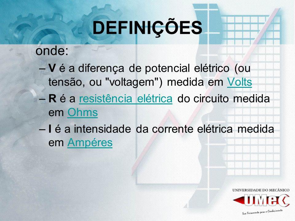 DEFINIÇÕES onde: V é a diferença de potencial elétrico (ou tensão, ou voltagem ) medida em Volts.