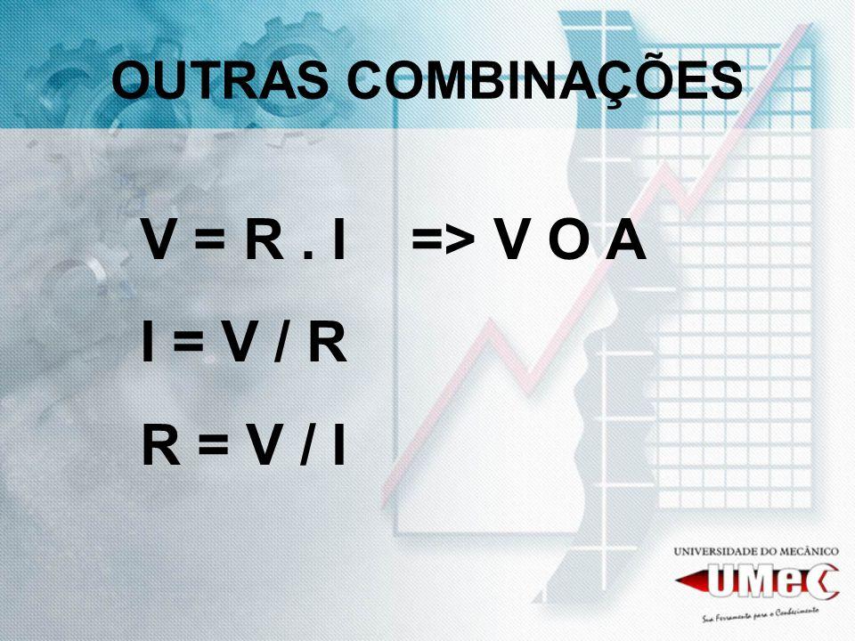OUTRAS COMBINAÇÕES V = R . I => V O A I = V / R R = V / I