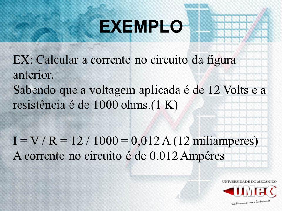 EXEMPLO EX: Calcular a corrente no circuito da figura anterior. Sabendo que a voltagem aplicada é de 12 Volts e a resistência é de 1000 ohms.(1 K)