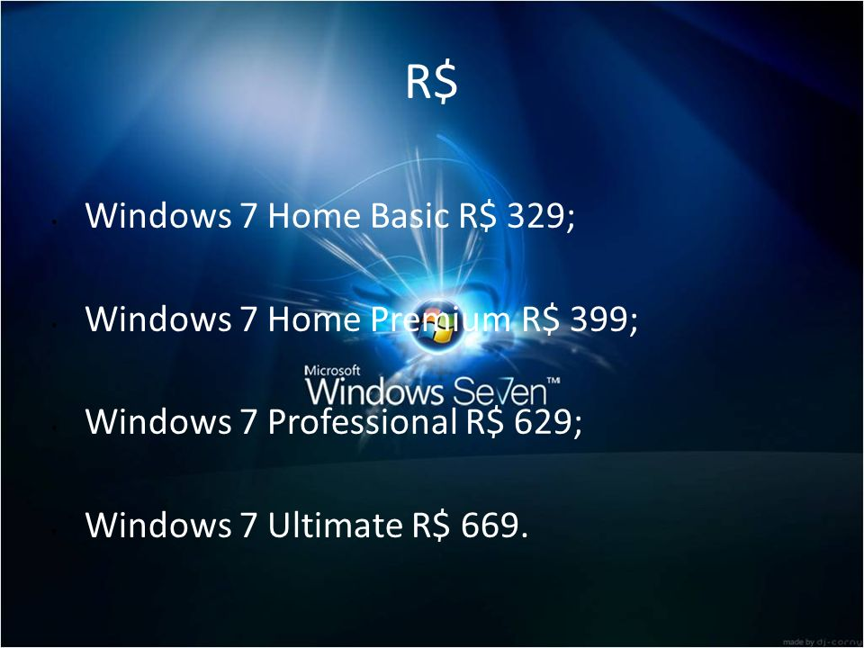 R$ Windows 7 Home Basic R$ 329; Windows 7 Home Premium R$ 399;