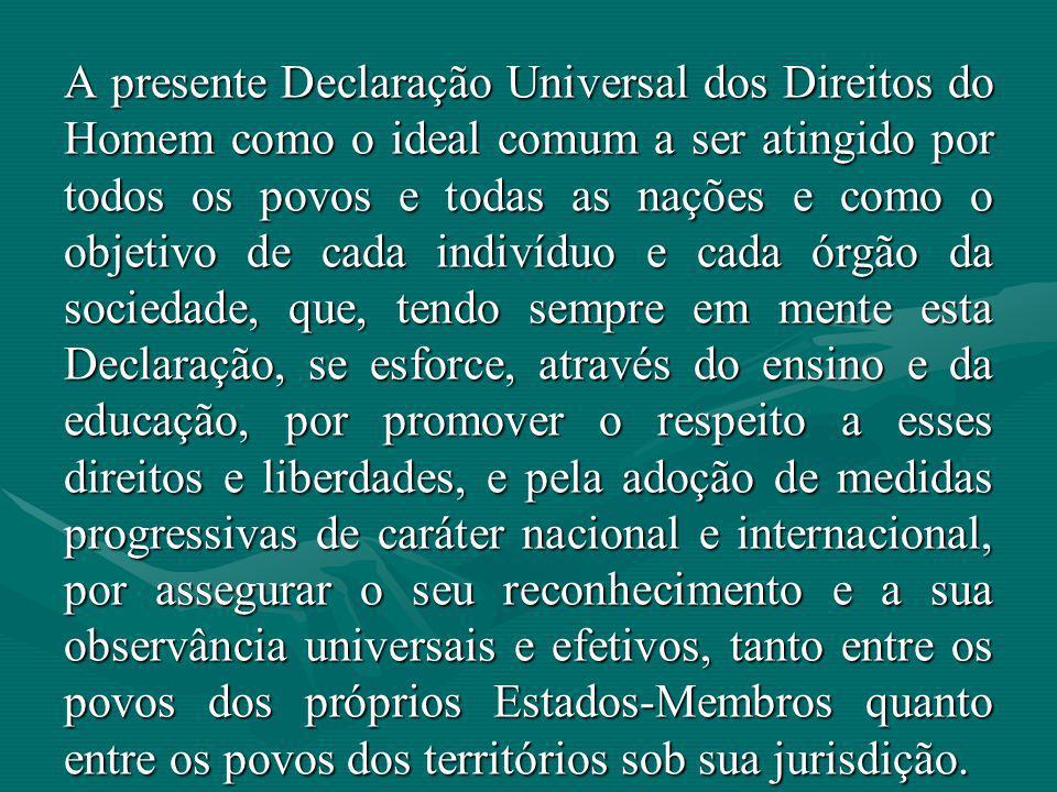 A presente Declaração Universal dos Direitos do Homem como o ideal comum a ser atingido por todos os povos e todas as nações e como o objetivo de cada indivíduo e cada órgão da sociedade, que, tendo sempre em mente esta Declaração, se esforce, através do ensino e da educação, por promover o respeito a esses direitos e liberdades, e pela adoção de medidas progressivas de caráter nacional e internacional, por assegurar o seu reconhecimento e a sua observância universais e efetivos, tanto entre os povos dos próprios Estados-Membros quanto entre os povos dos territórios sob sua jurisdição.