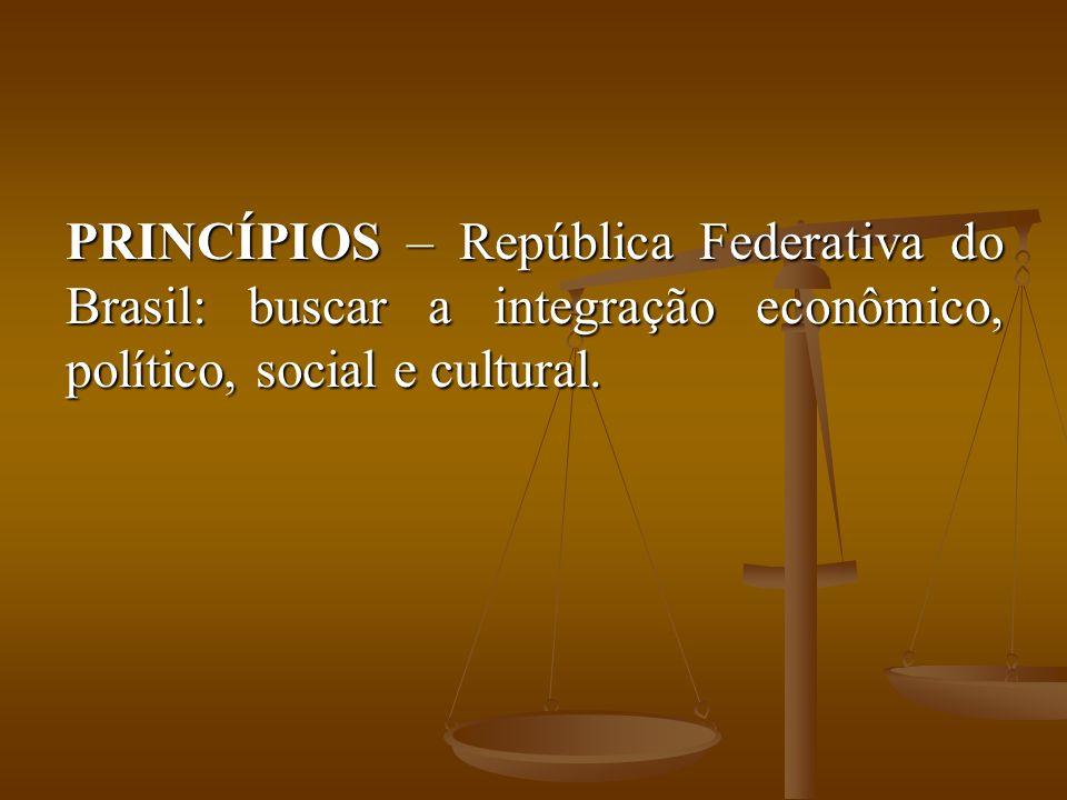PRINCÍPIOS – República Federativa do Brasil: buscar a integração econômico, político, social e cultural.
