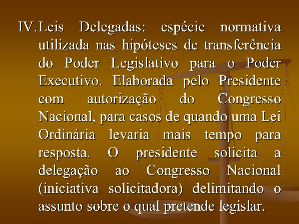 Leis Delegadas: espécie normativa utilizada nas hipóteses de transferência do Poder Legislativo para o Poder Executivo.