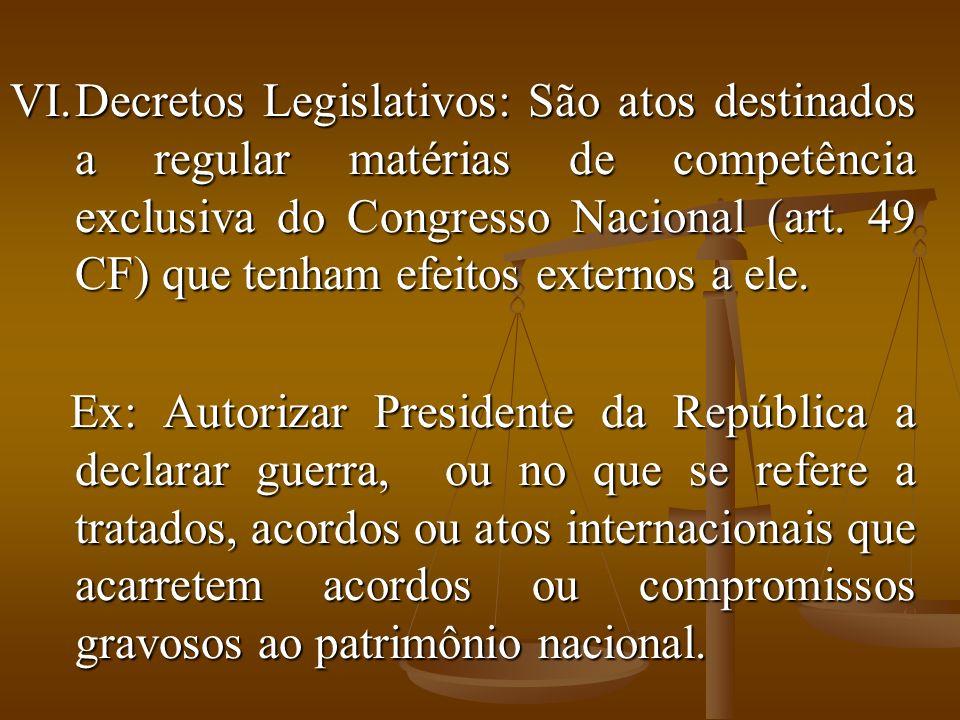Decretos Legislativos: São atos destinados a regular matérias de competência exclusiva do Congresso Nacional (art. 49 CF) que tenham efeitos externos a ele.