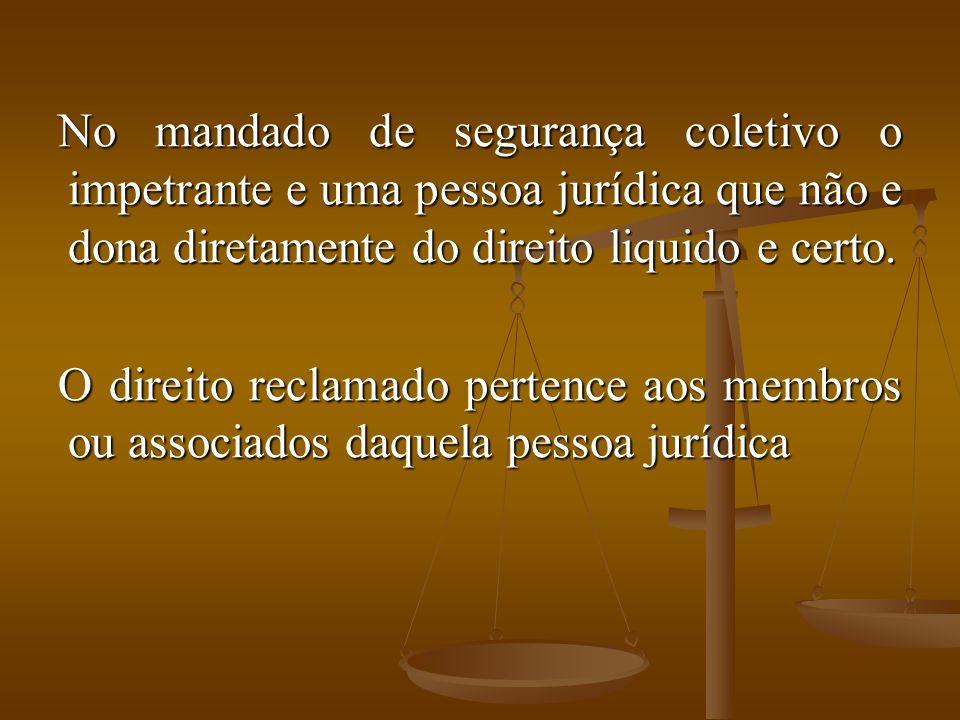 No mandado de segurança coletivo o impetrante e uma pessoa jurídica que não e dona diretamente do direito liquido e certo.