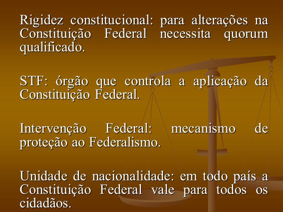 Rigidez constitucional: para alterações na Constituição Federal necessita quorum qualificado.